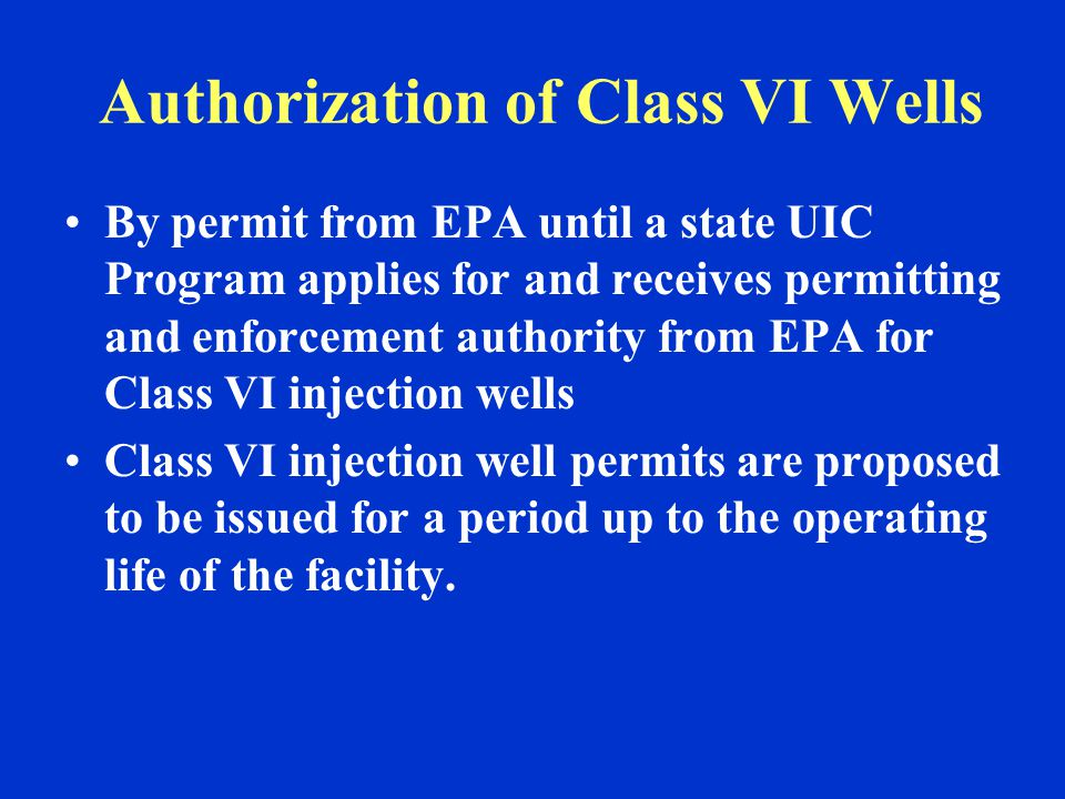 Authorization of Class VI Wells By permit from EPA until a state UIC Program applies for and receives permitting and enforcement authority from EPA for Class VI injection wells Class VI injection well permits are proposed to be issued for a period up to the operating life of the facility.