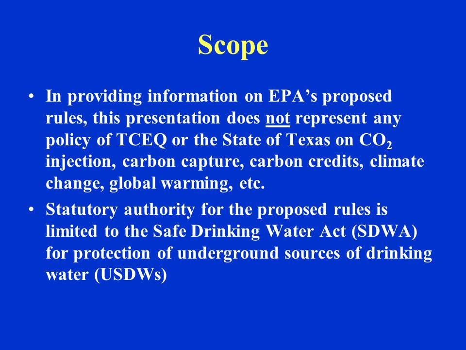 Scope In providing information on EPA's proposed rules, this presentation does not represent any policy of TCEQ or the State of Texas on CO 2 injectio