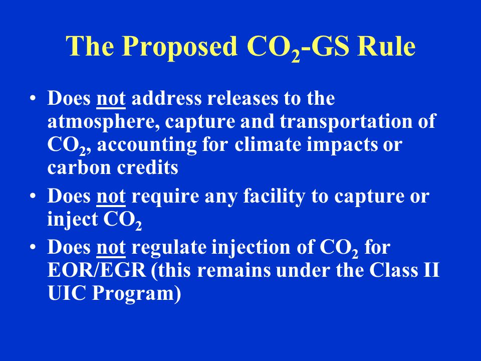 The Proposed CO 2 -GS Rule Does not address releases to the atmosphere, capture and transportation of CO 2, accounting for climate impacts or carbon credits Does not require any facility to capture or inject CO 2 Does not regulate injection of CO 2 for EOR/EGR (this remains under the Class II UIC Program)