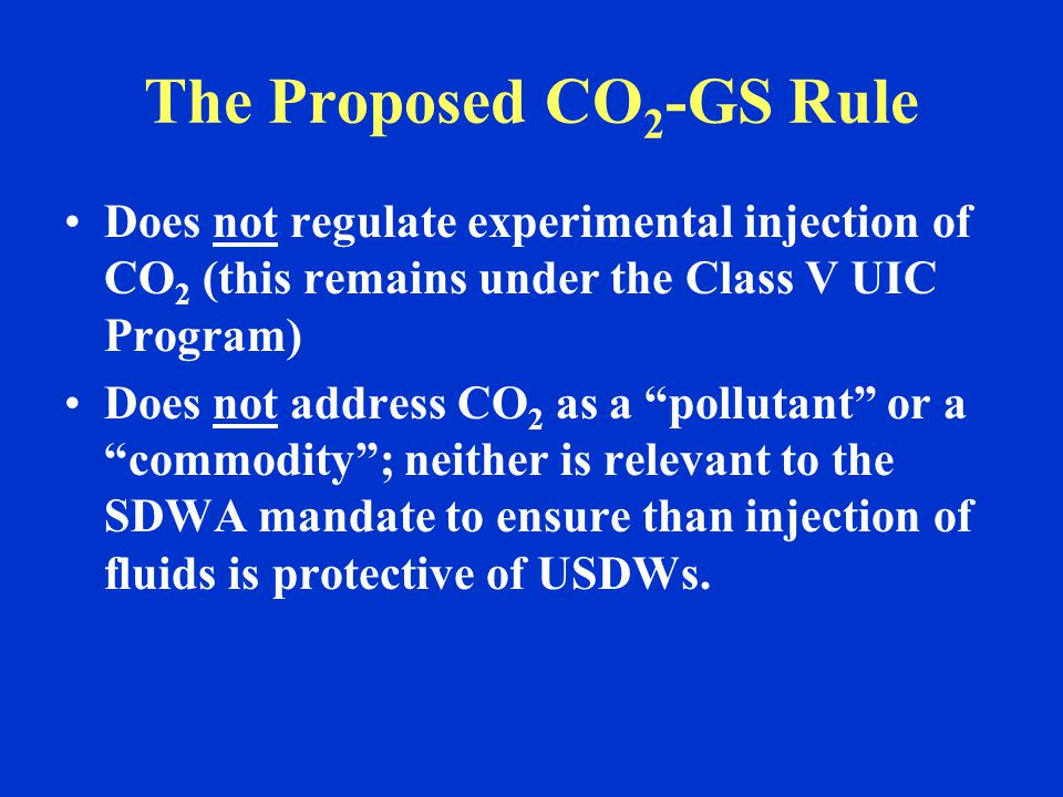 The Proposed CO 2 -GS Rule Does not regulate experimental injection of CO 2 (this remains under the Class V UIC Program) Does not address CO 2 as a pollutant or a commodity ; neither is relevant to the SDWA mandate to ensure than injection of fluids is protective of USDWs.