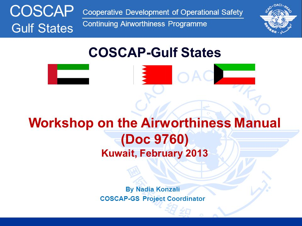 Cooperative Development of Operational Safety Continuing Airworthiness Programme COSCAP Gulf States By Nadia Konzali COSCAP-GS Project Coordinator COS