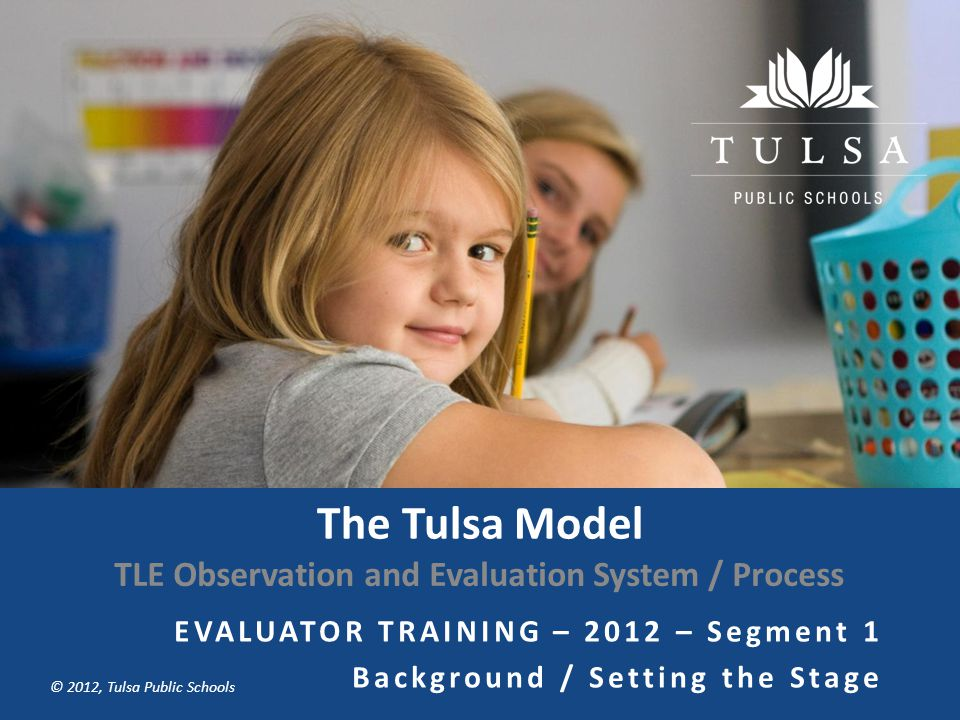 Copyright © Tulsa Public Schools 2011 © 2012, Tulsa Public Schools The Tulsa Model TLE Observation and Evaluation System / Process EVALUATOR TRAINING – 2012 – Segment 1 Background / Setting the Stage