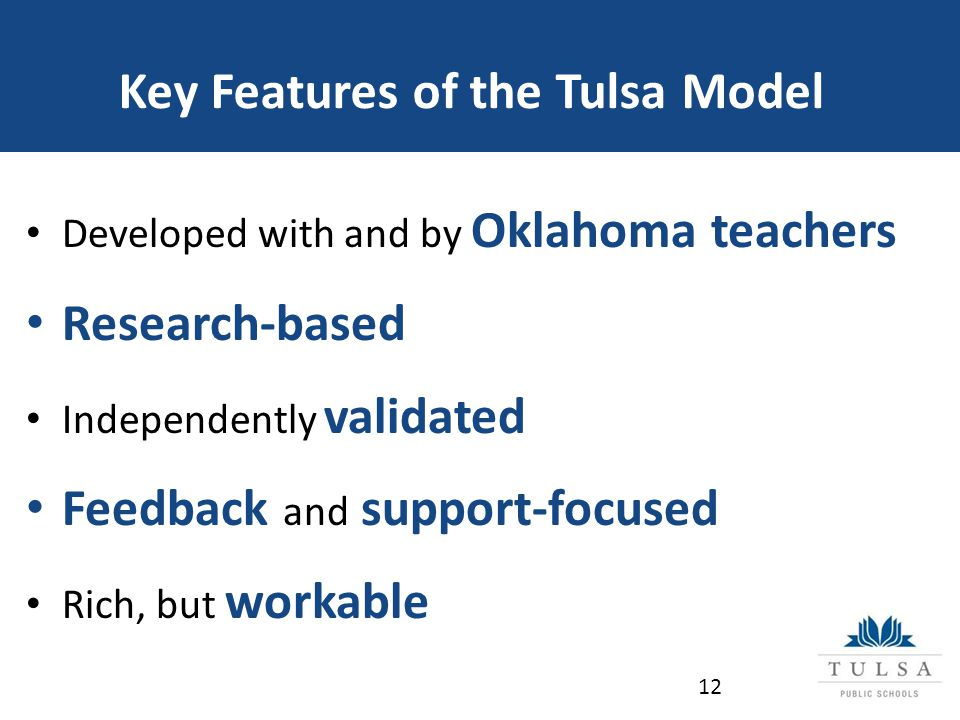 Key Features of the Tulsa Model Developed with and by Oklahoma teachers Research-based Independently validated Feedback and support-focused Rich, but workable 12