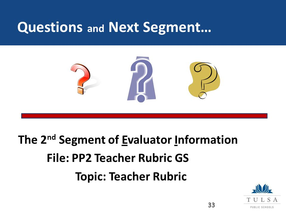 Questions and Next Segment… The 2 nd Segment of Evaluator Information File: PP2 Teacher Rubric GS Topic: Teacher Rubric 33
