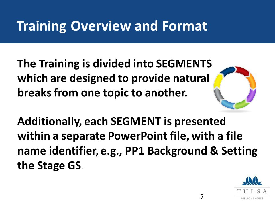 Training Overview and Format The Training is divided into SEGMENTS which are designed to provide natural breaks from one topic to another.