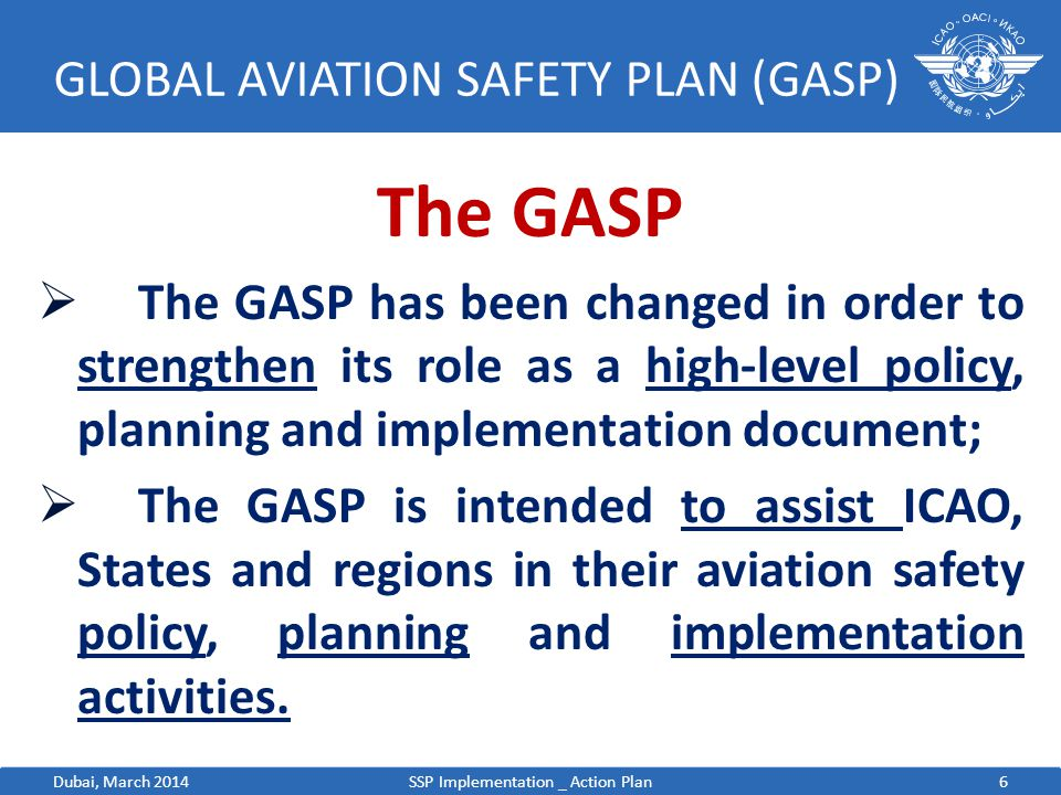 7 GLOBAL AVIATION SAFETY PLAN (GASP) The GASP  Sets out the global air navigation safety objectives, including specific milestones and priorities to be addressed by State and regional aviation safety planners;  Provides a familiar planning framework to assist States and regions to make improvements in safety through the use of the 4 Safety Performance Enablers:  standardization  Collaboration  Resources  Safety information exchange SSP Implementation _ Action PlanDubai, March 2014