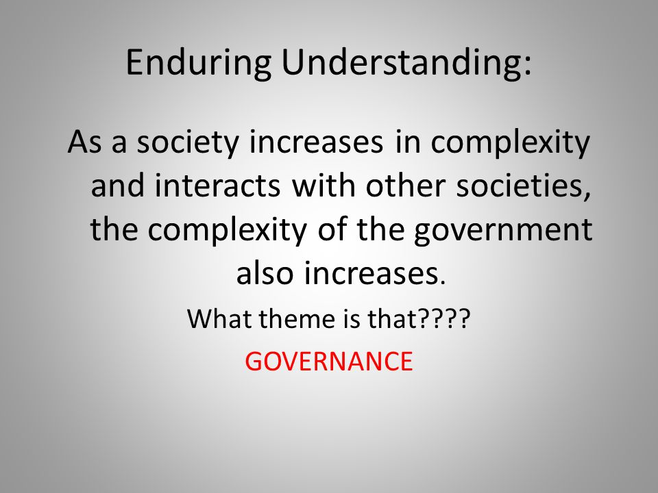 Enduring Understanding: As a society increases in complexity and interacts with other societies, the complexity of the government also increases. What