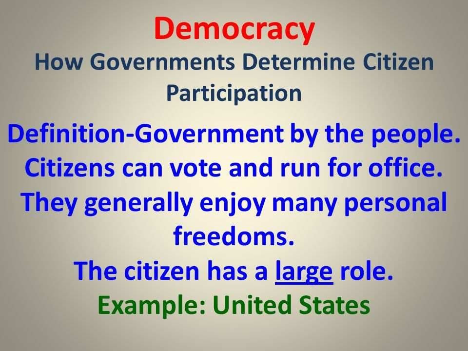 Democracy How Governments Determine Citizen Participation Definition-Government by the people. Citizens can vote and run for office. They generally en