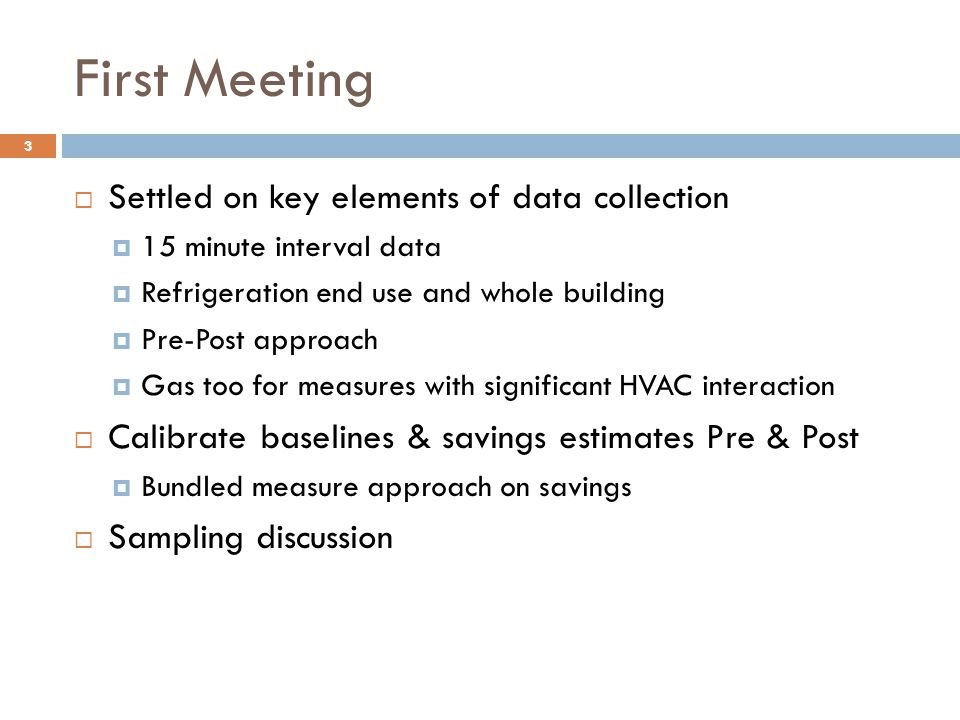 Second Meeting  Reviewed research abstract from PECI  Discussed further development of research, additional sub- metering, ambient temperature issues, calibration approach, sampling approach, sample sizes  Identified issues due to dual purposes of research  Impact Evaluation (Program Utilities @ BPA, Avista & Puget)  Calibration of GS 4.0 as RTF Standard Protocol (PECI & Utilities)  Sketched out approaches for responsibilities Utilities, PECI, third party & RTF.
