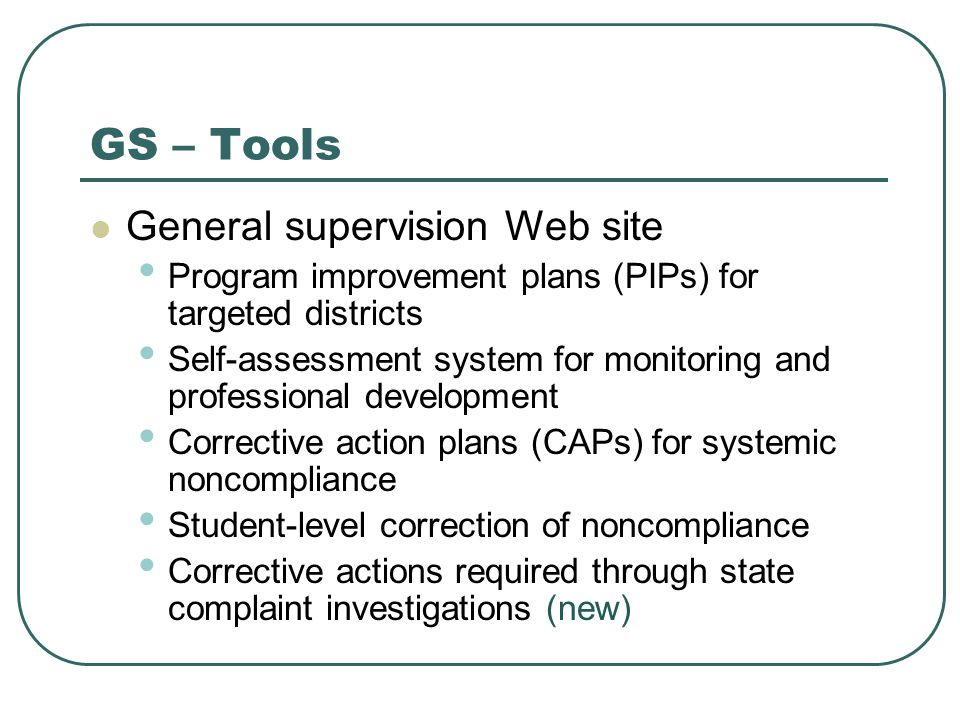 GS – Tools General supervision Web site Program improvement plans (PIPs) for targeted districts Self-assessment system for monitoring and professional development Corrective action plans (CAPs) for systemic noncompliance Student-level correction of noncompliance Corrective actions required through state complaint investigations (new)