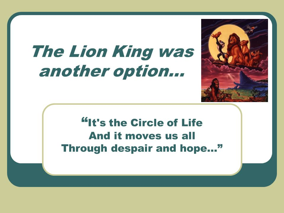 The Lion King was another option… It s the Circle of Life And it moves us all Through despair and hope…
