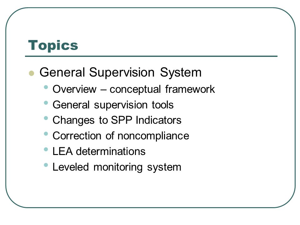 Topics General Supervision System Overview – conceptual framework General supervision tools Changes to SPP Indicators Correction of noncompliance LEA determinations Leveled monitoring system