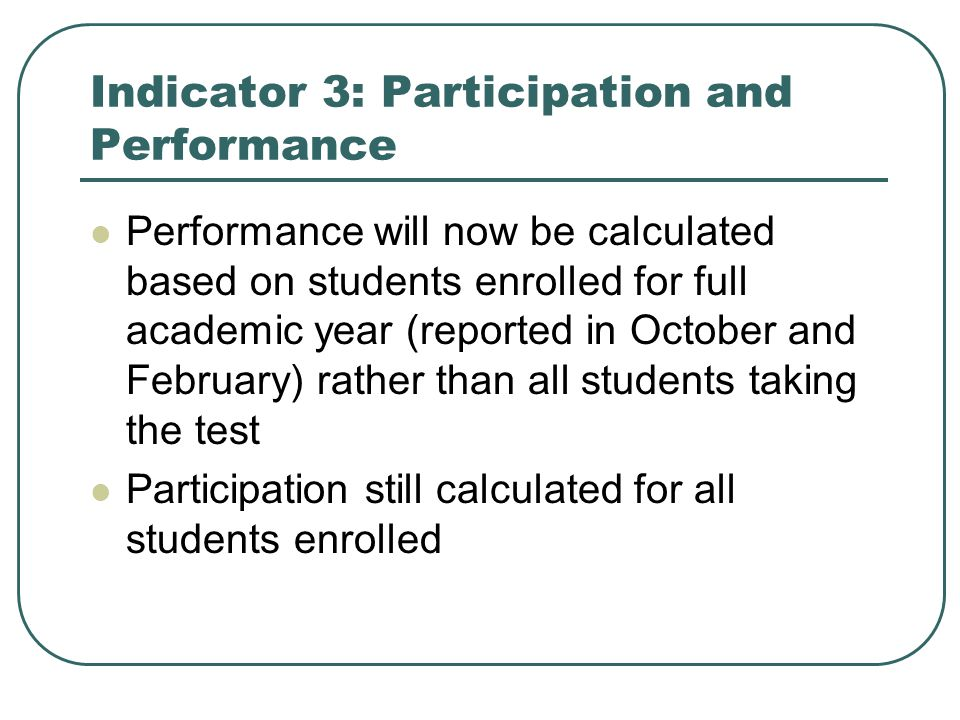 Indicator 3: Participation and Performance Performance will now be calculated based on students enrolled for full academic year (reported in October and February) rather than all students taking the test Participation still calculated for all students enrolled