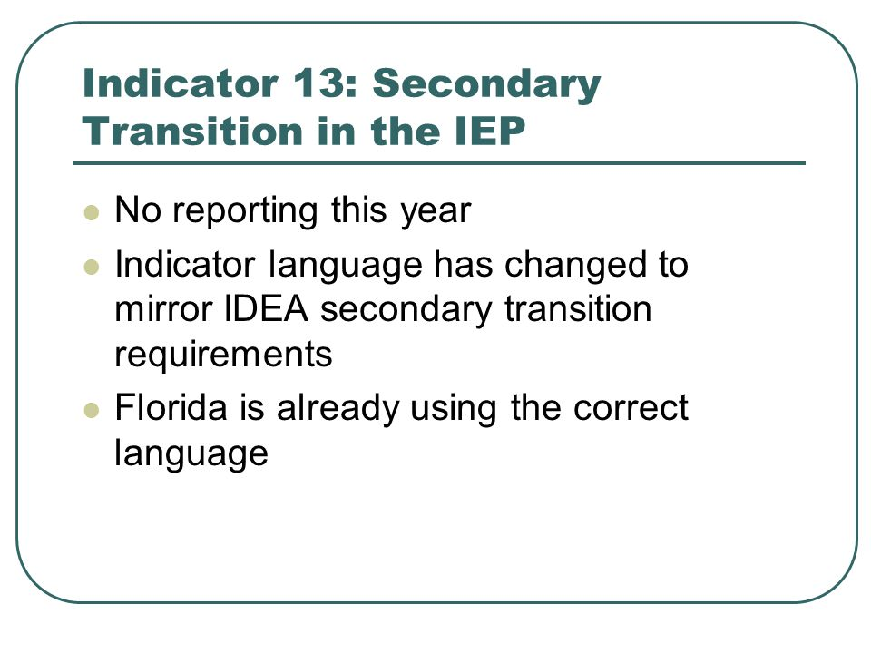 Indicator 13: Secondary Transition in the IEP No reporting this year Indicator language has changed to mirror IDEA secondary transition requirements Florida is already using the correct language