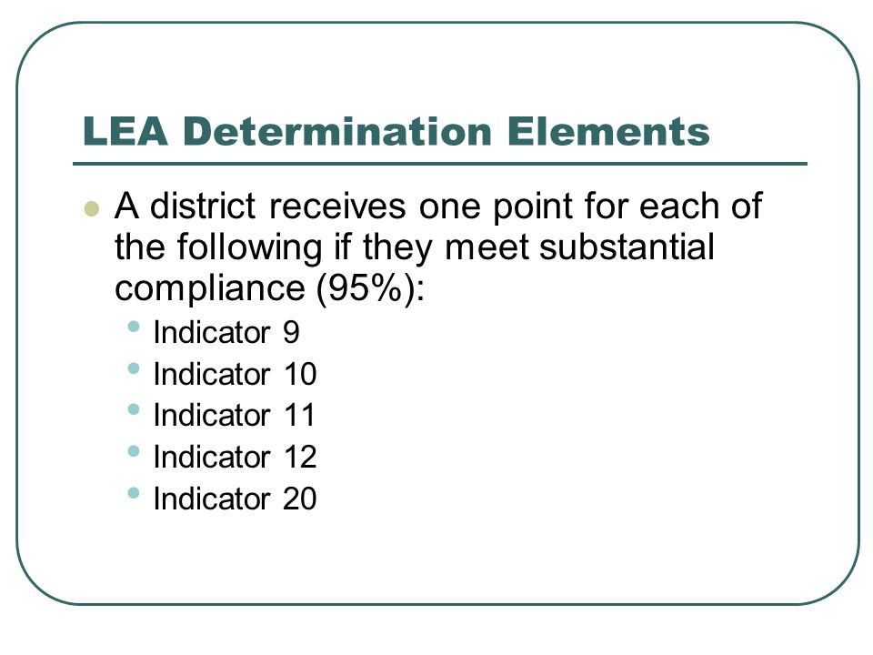 LEA Determination Elements A district receives one point for each of the following if they meet substantial compliance (95%): Indicator 9 Indicator 10 Indicator 11 Indicator 12 Indicator 20
