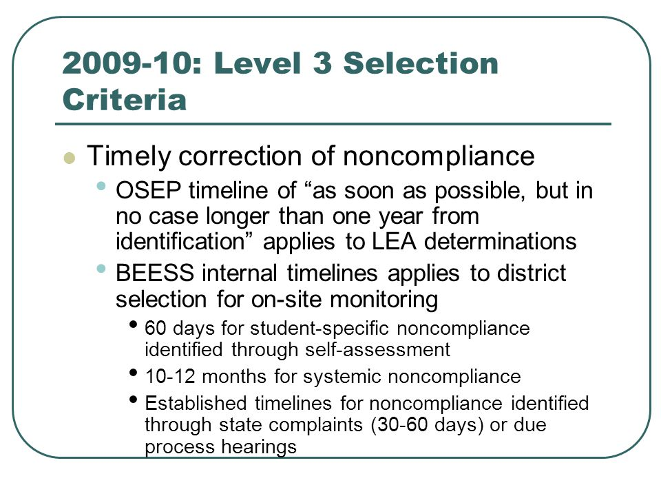 2009-10: Level 3 Selection Criteria Timely correction of noncompliance OSEP timeline of as soon as possible, but in no case longer than one year from identification applies to LEA determinations BEESS internal timelines applies to district selection for on-site monitoring 60 days for student-specific noncompliance identified through self-assessment 10-12 months for systemic noncompliance Established timelines for noncompliance identified through state complaints (30-60 days) or due process hearings
