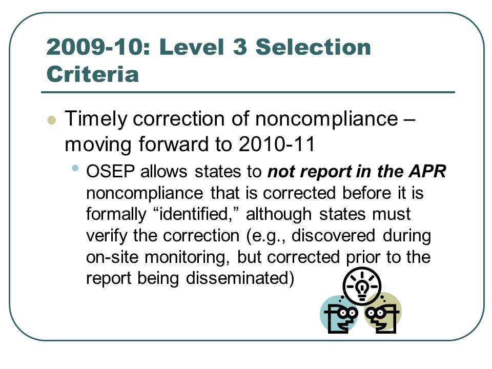 2009-10: Level 3 Selection Criteria Timely correction of noncompliance – moving forward to 2010-11 OSEP allows states to not report in the APR noncompliance that is corrected before it is formally identified, although states must verify the correction (e.g., discovered during on-site monitoring, but corrected prior to the report being disseminated)