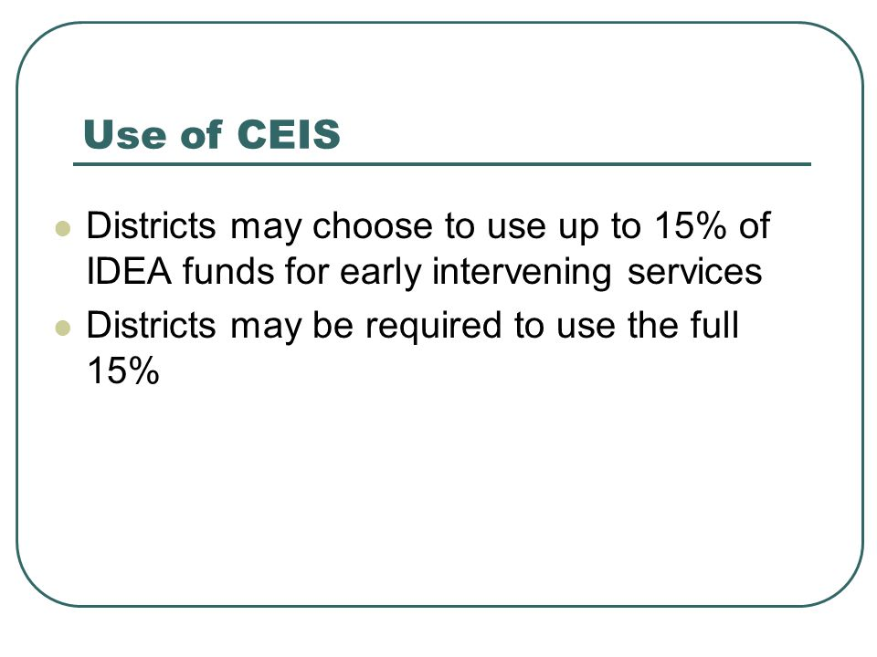 Use of CEIS Districts may choose to use up to 15% of IDEA funds for early intervening services Districts may be required to use the full 15%