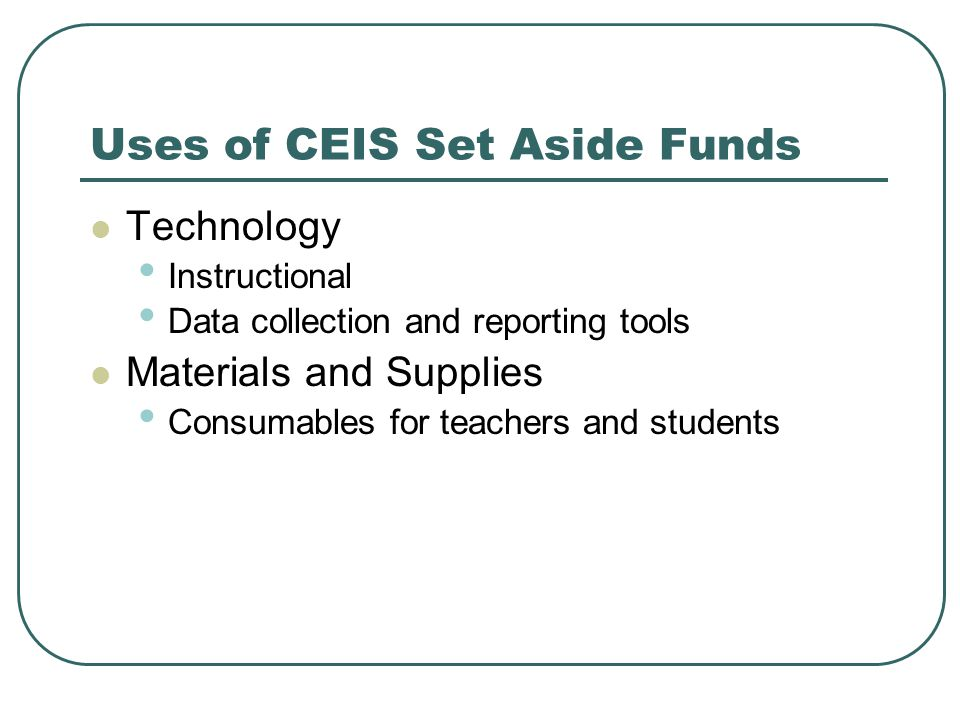 Uses of CEIS Set Aside Funds Technology Instructional Data collection and reporting tools Materials and Supplies Consumables for teachers and students