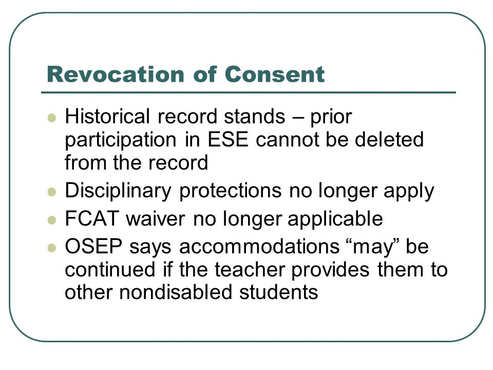 Revocation of Consent Historical record stands – prior participation in ESE cannot be deleted from the record Disciplinary protections no longer apply FCAT waiver no longer applicable OSEP says accommodations may be continued if the teacher provides them to other nondisabled students
