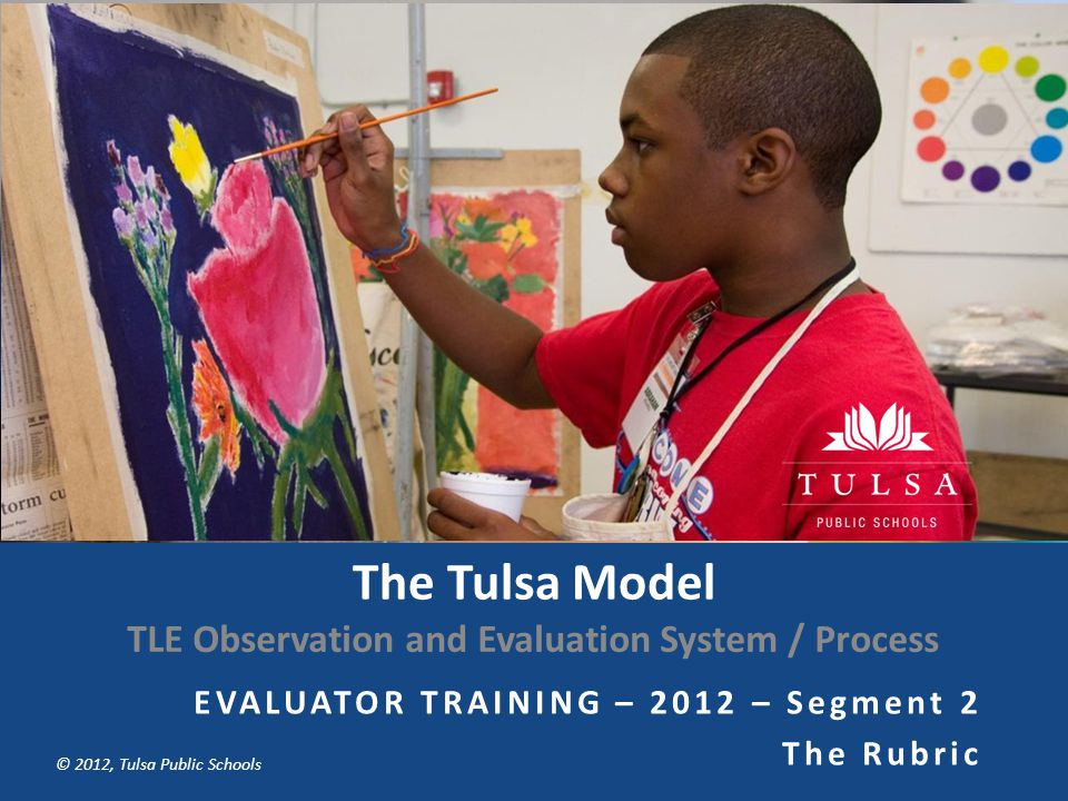 Copyright © Tulsa Public Schools 2011 © 2012, Tulsa Public Schools The Tulsa Model TLE Observation and Evaluation System / Process EVALUATOR TRAINING – 2012 – Segment 2 The Rubric