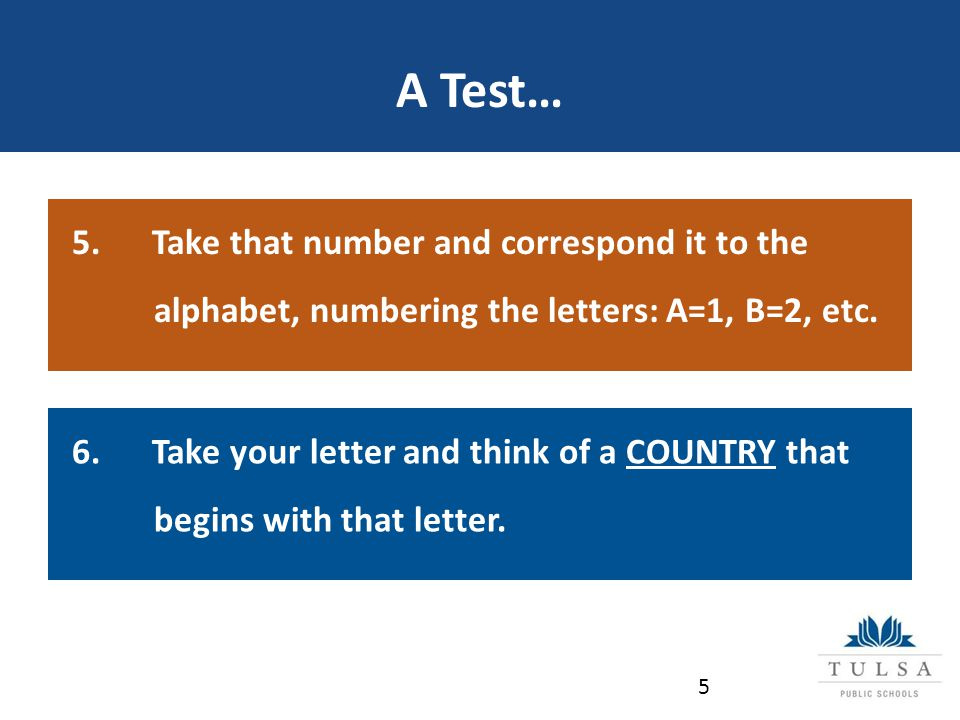 A Test… 5 5. Take that number and correspond it to the alphabet, numbering the letters: A=1, B=2, etc. 6. Take your letter and think of a COUNTRY that