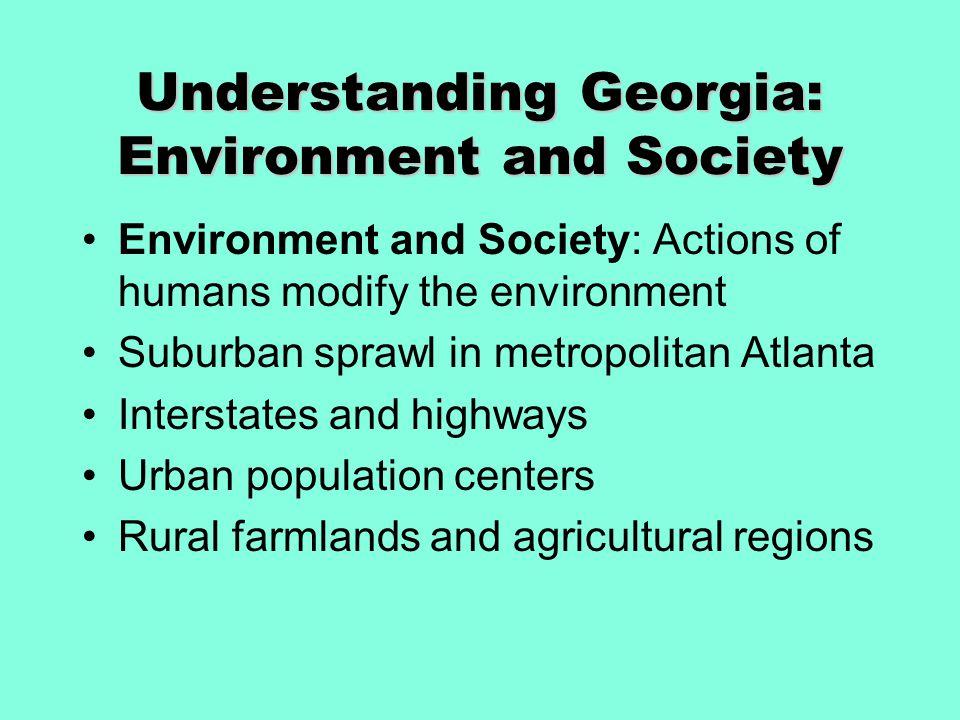 Understanding Georgia: Environment and Society Environment and Society: Actions of humans modify the environment Suburban sprawl in metropolitan Atlan