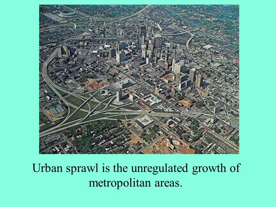 Urban sprawl is the unregulated growth of metropolitan areas.