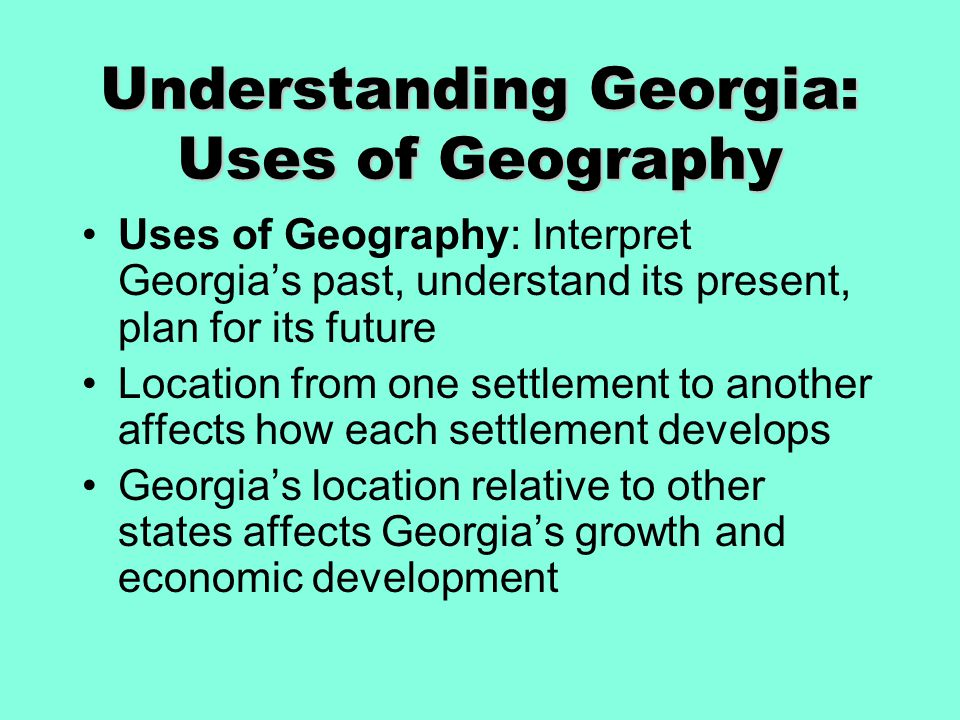 Understanding Georgia: Uses of Geography Uses of Geography: Interpret Georgia's past, understand its present, plan for its future Location from one se