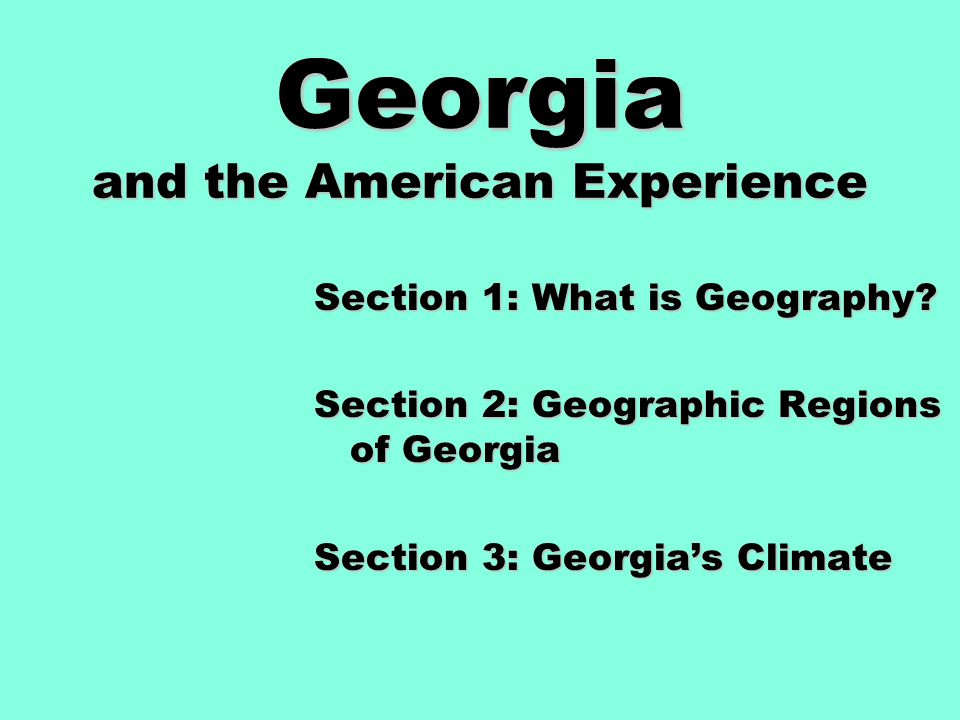 Georgia and the American Experience Section 1: What is Geography? Section 2: Geographic Regions of Georgia Section 3: Georgia's Climate