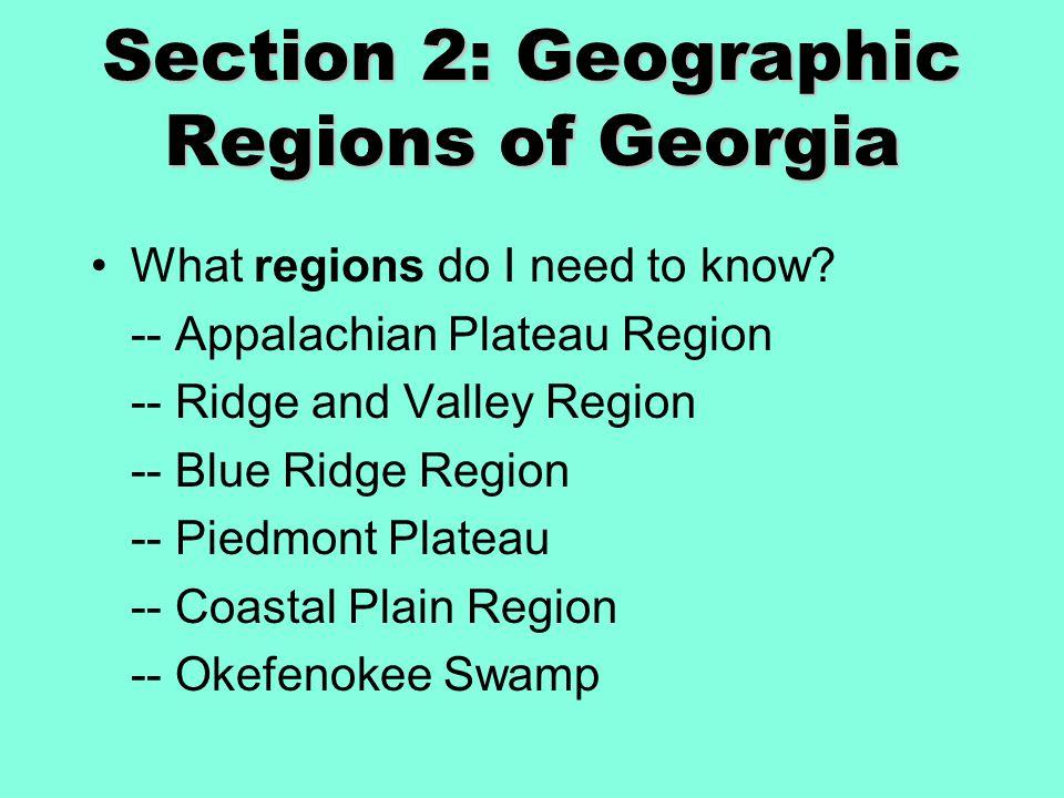 Section 2: Geographic Regions of Georgia What regions do I need to know? -- Appalachian Plateau Region -- Ridge and Valley Region -- Blue Ridge Region