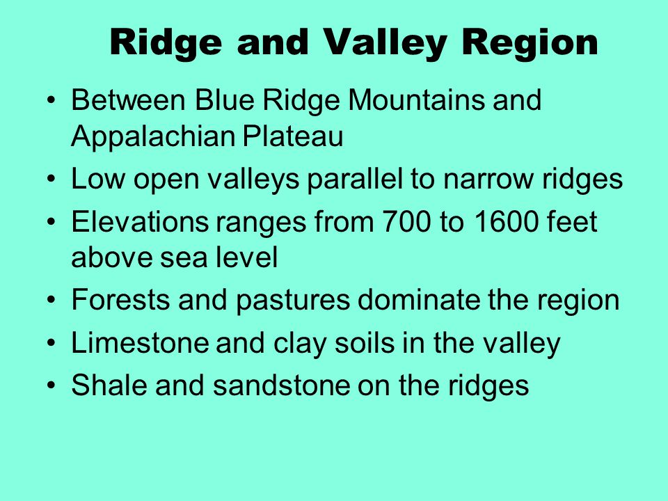 Ridge and Valley Region Between Blue Ridge Mountains and Appalachian Plateau Low open valleys parallel to narrow ridges Elevations ranges from 700 to