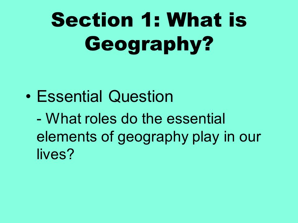 Section 1: What is Geography? Essential Question - What roles do the essential elements of geography play in our lives?
