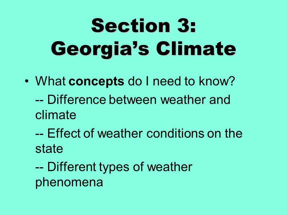Section 3: Georgia's Climate What concepts do I need to know? -- Difference between weather and climate -- Effect of weather conditions on the state -