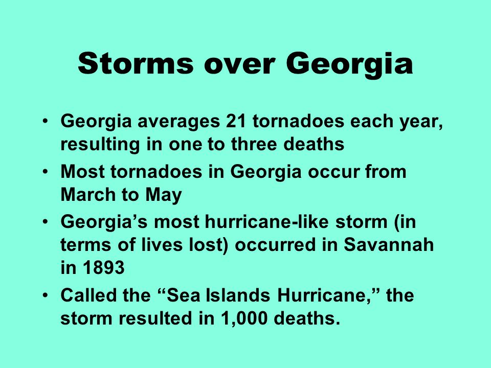 Storms over Georgia Georgia averages 21 tornadoes each year, resulting in one to three deaths Most tornadoes in Georgia occur from March to May Georgi