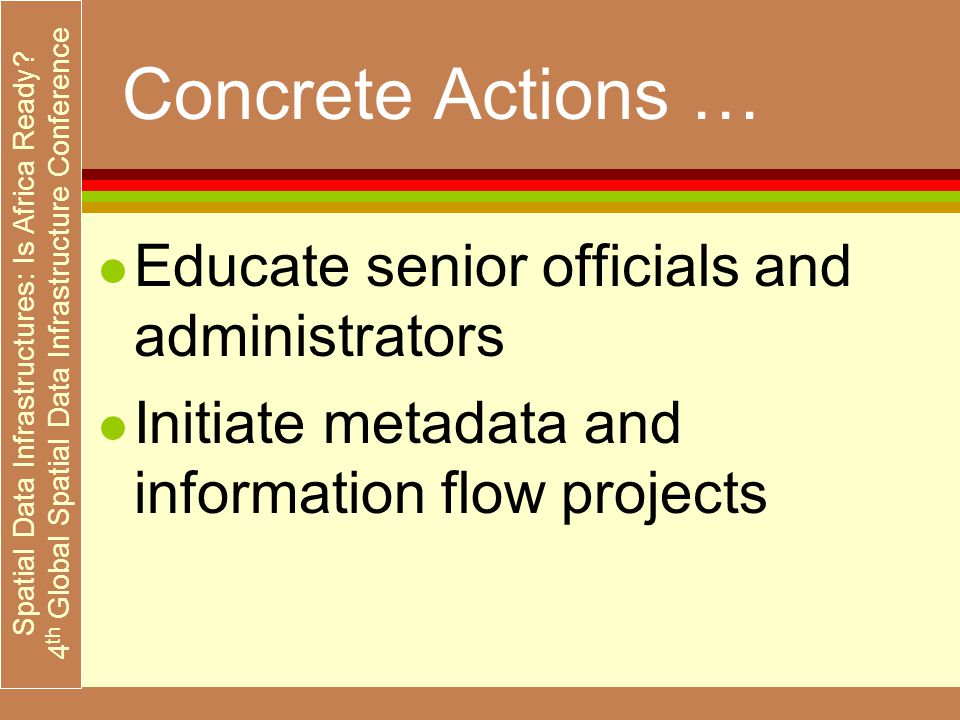 Spatial Data Infrastructures: Is Africa Ready? 4 th Global Spatial Data Infrastructure Conference Concrete Actions … l Educate senior officials and ad