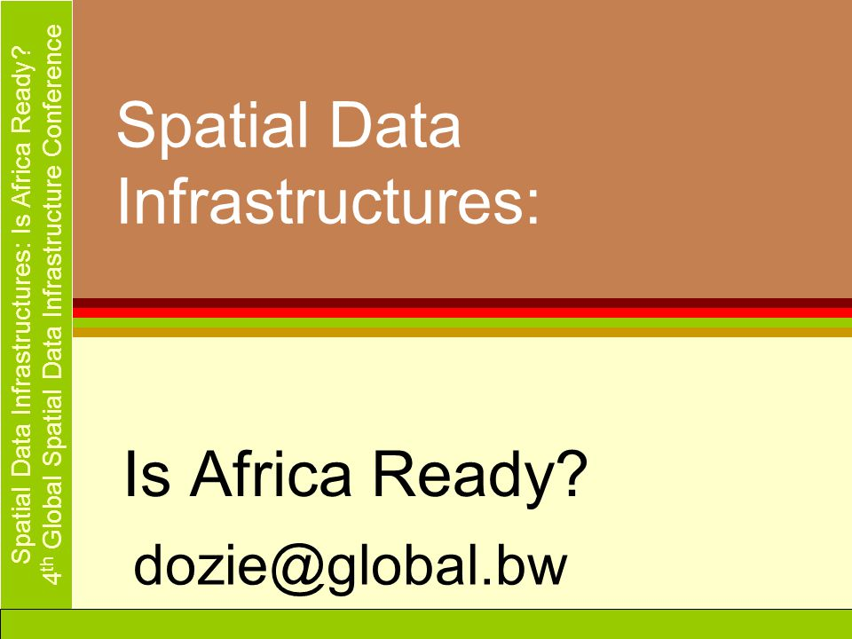 Spatial Data Infrastructures: Is Africa Ready? 4 th Global Spatial Data Infrastructure Conference Spatial Data Infrastructures: Is Africa Ready? dozie