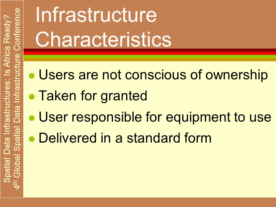 Spatial Data Infrastructures: Is Africa Ready? 4 th Global Spatial Data Infrastructure Conference Infrastructure Characteristics l Users are not consc