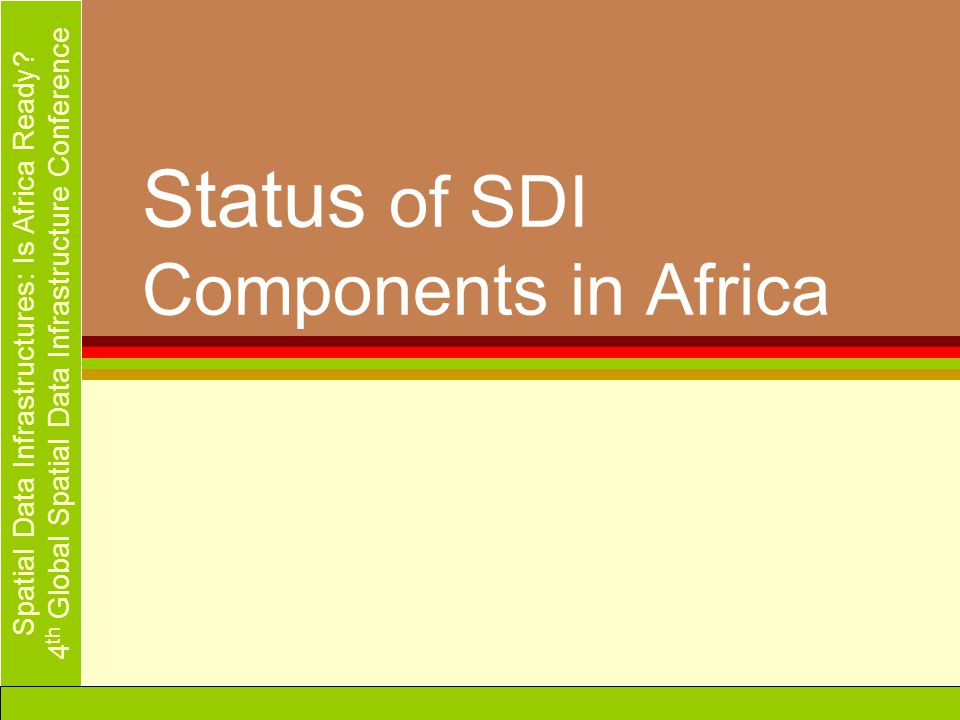 Spatial Data Infrastructures: Is Africa Ready? 4 th Global Spatial Data Infrastructure Conference Status of SDI Components in Africa