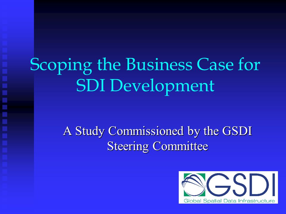 Scoping the Business Case for SDI Development A Study Commissioned by the GSDI Steering Committee