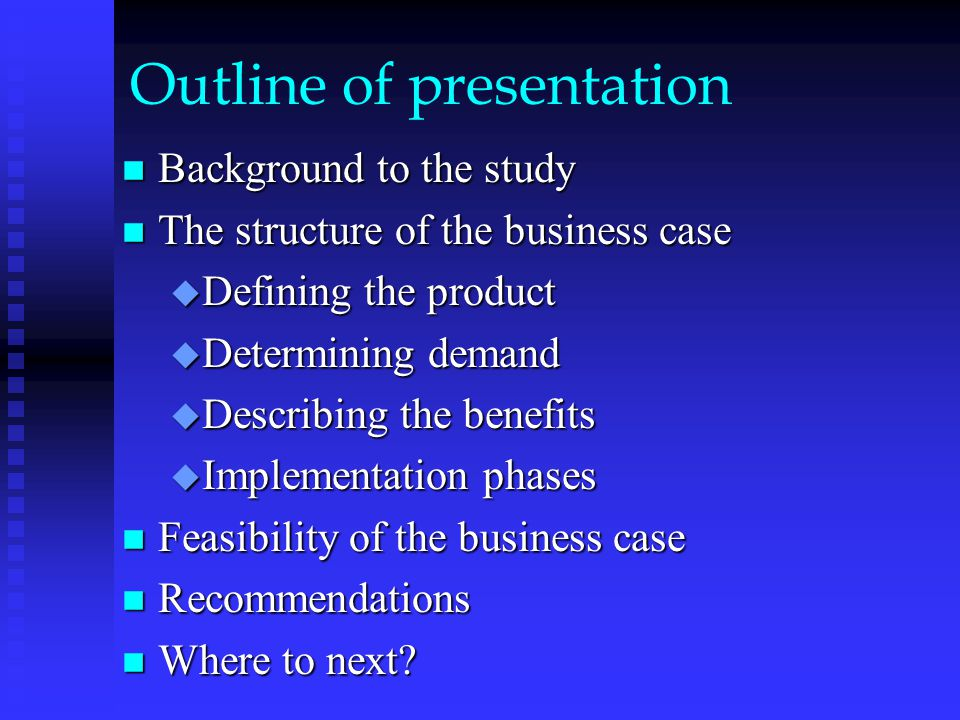 Outline of presentation n Background to the study n The structure of the business case u Defining the product u Determining demand u Describing the benefits u Implementation phases n Feasibility of the business case n Recommendations n Where to next