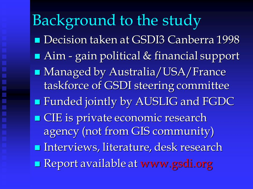 Background to the study n Decision taken at GSDI3 Canberra 1998 n Aim - gain political & financial support n Managed by Australia/USA/France taskforce of GSDI steering committee n Funded jointly by AUSLIG and FGDC n CIE is private economic research agency (not from GIS community) n Interviews, literature, desk research n Report available at www.gsdi.org