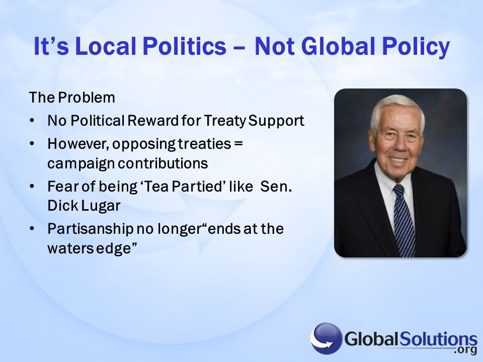 It's Local Politics – Not Global Policy The Problem No Political Reward for Treaty Support However, opposing treaties = campaign contributions Fear of being 'Tea Partied' like Sen.