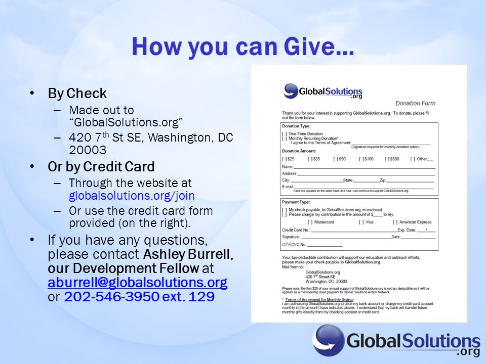 How you can Give… By Check – Made out to GlobalSolutions.org – 420 7 th St SE, Washington, DC 20003 Or by Credit Card – Through the website at globalsolutions.org/join – Or use the credit card form provided (on the right).
