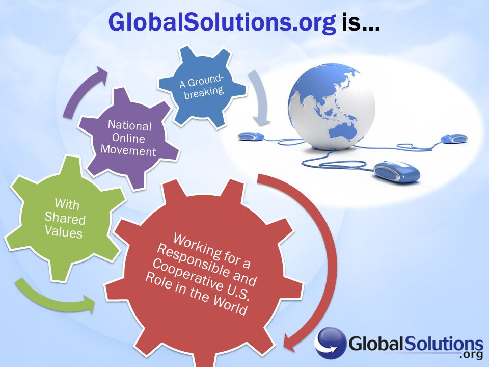 GlobalSolutions.org is… Working for a Responsible and Cooperative U.S. Role in the World With Shared Values National Online Movement A Ground- breakin