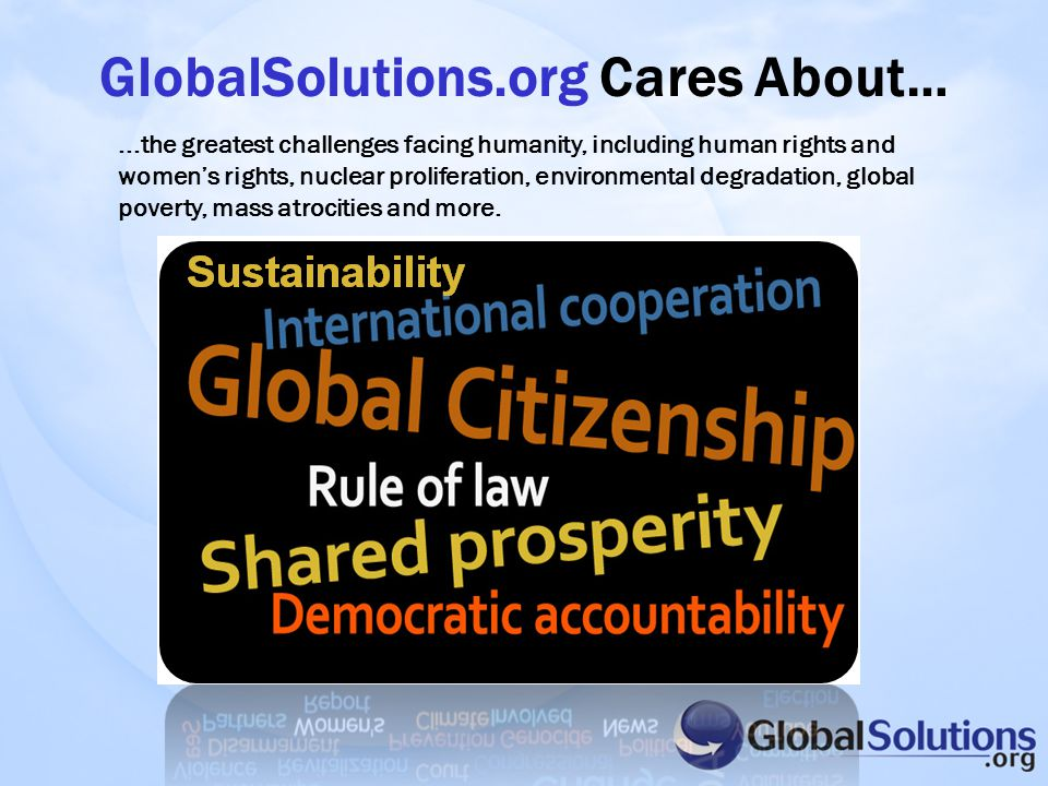 GlobalSolutions.org Cares About…...the greatest challenges facing humanity, including human rights and women's rights, nuclear proliferation, environmental degradation, global poverty, mass atrocities and more.