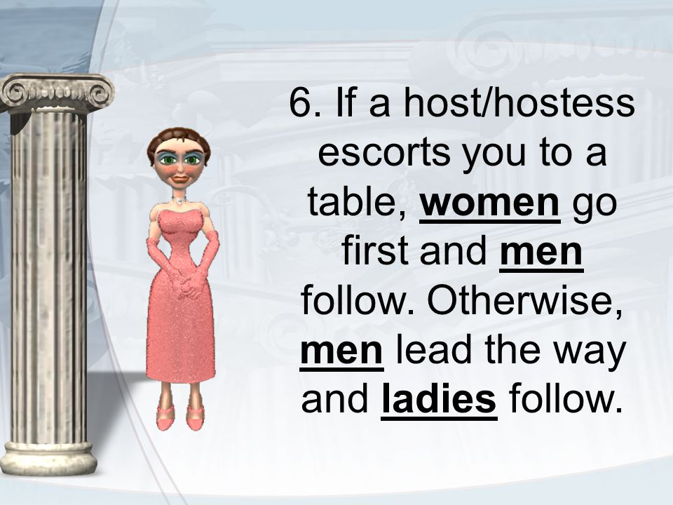 6. If a host/hostess escorts you to a table, women go first and men follow.