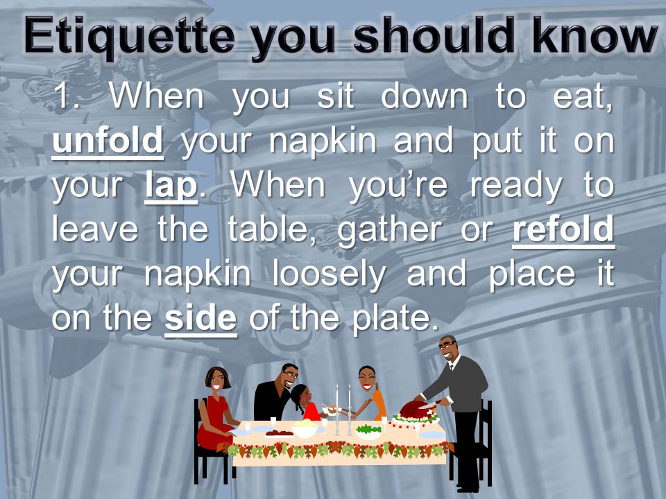 1. When you sit down to eat, unfold your napkin and put it on your lap.