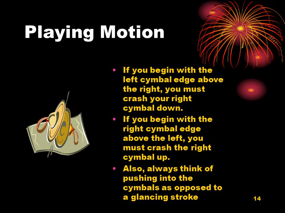 14 Playing Motion If you begin with the left cymbal edge above the right, you must crash your right cymbal down. If you begin with the right cymbal ed