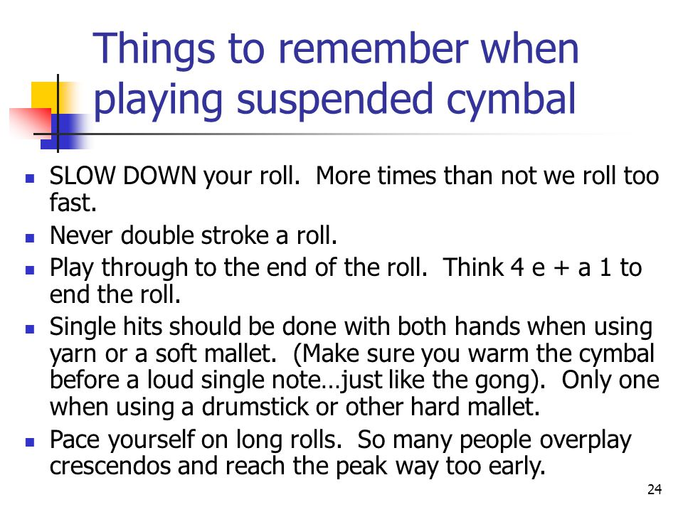 24 Things to remember when playing suspended cymbal SLOW DOWN your roll. More times than not we roll too fast. Never double stroke a roll. Play throug